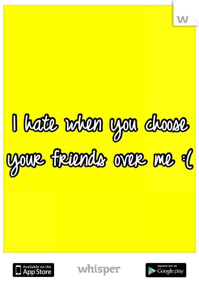 I hate when you choose your friends over me :(