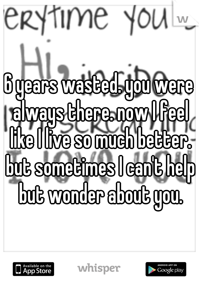 6 years wasted. you were always there. now I feel like I live so much better. but sometimes I can't help but wonder about you.