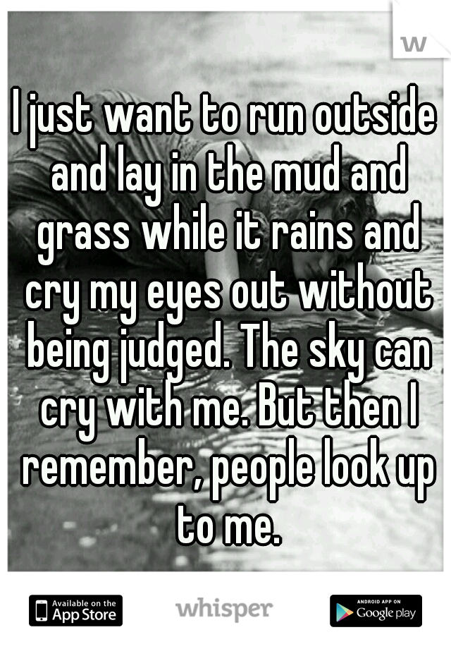 I just want to run outside and lay in the mud and grass while it rains and cry my eyes out without being judged. The sky can cry with me. But then I remember, people look up to me.