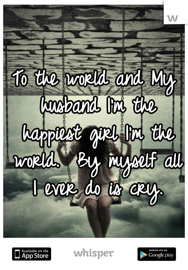 To the world and My husband I'm the happiest girl I'm the world.  By myself all I ever do is cry.