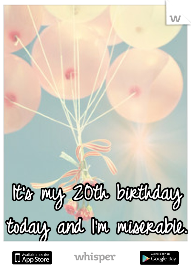 It's my 20th birthday today and I'm miserable.