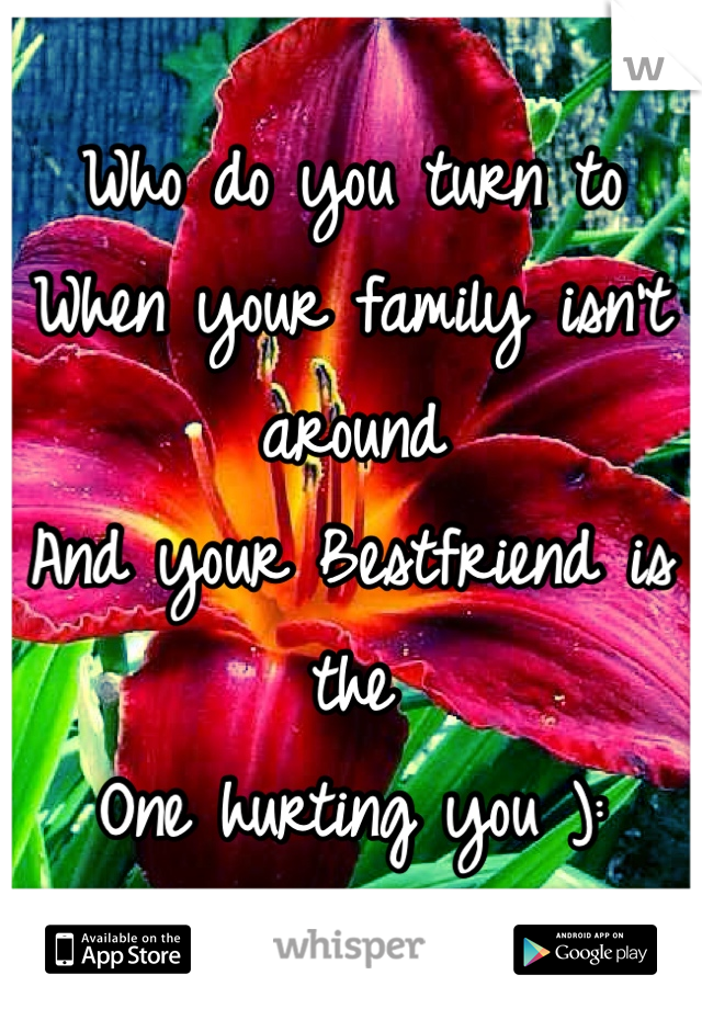 Who do you turn to  When your family isn't around And your Bestfriend is the One hurting you ):