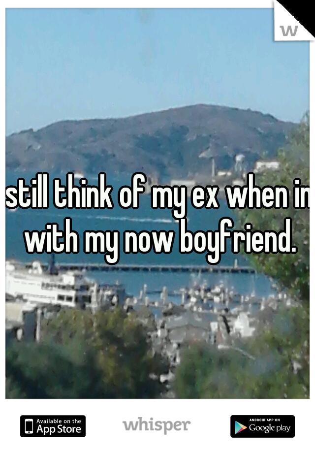 I still think of my ex when im with my now boyfriend.
