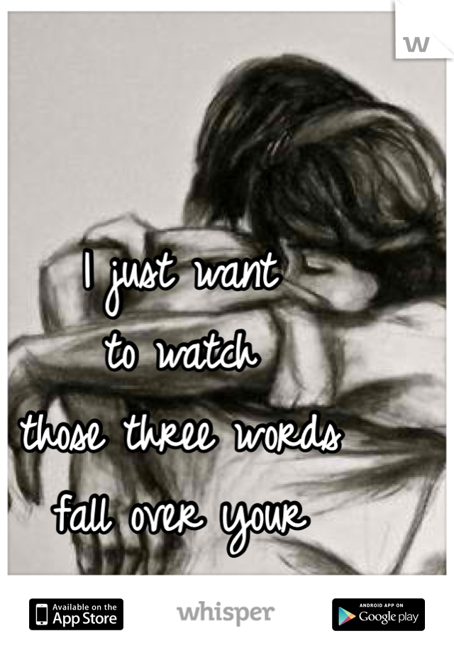 I just want  to watch  those three words  fall over your  lips...