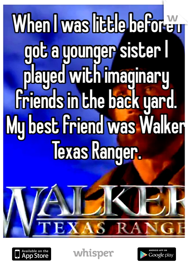 When I was little before I got a younger sister I played with imaginary friends in the back yard.  My best friend was Walker Texas Ranger.