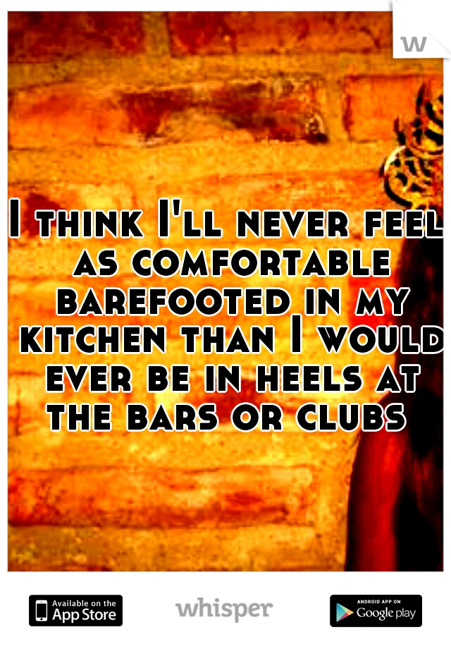 I think I'll never feel as comfortable barefooted in my kitchen than I would ever be in heels at the bars or clubs