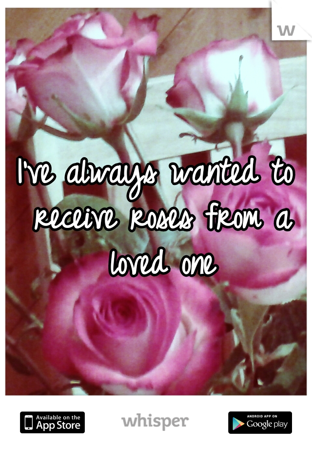 I've always wanted to receive roses from a loved one