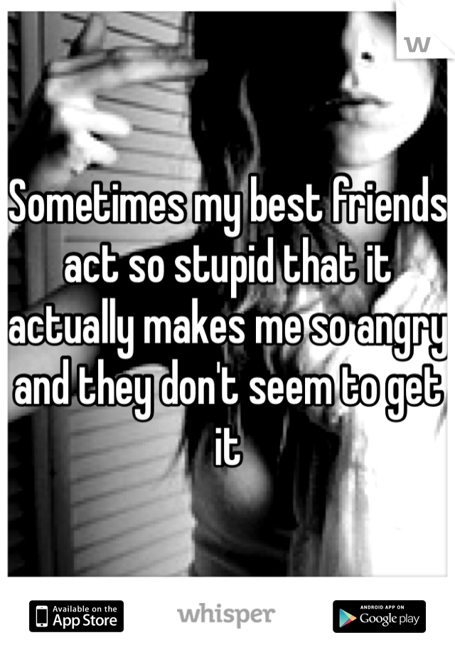 Sometimes my best friends act so stupid that it actually makes me so angry and they don't seem to get it