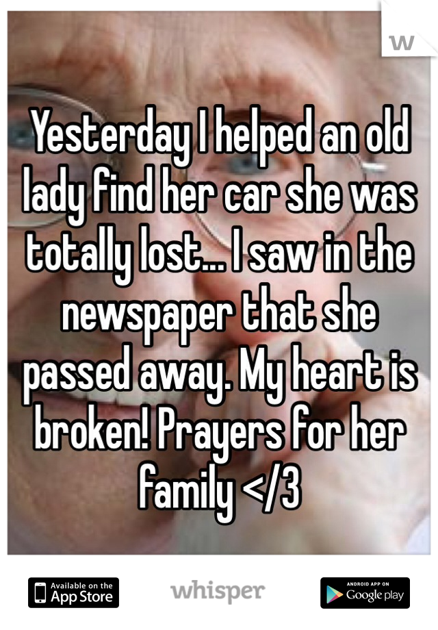 Yesterday I helped an old lady find her car she was totally lost... I saw in the newspaper that she passed away. My heart is broken! Prayers for her family </3