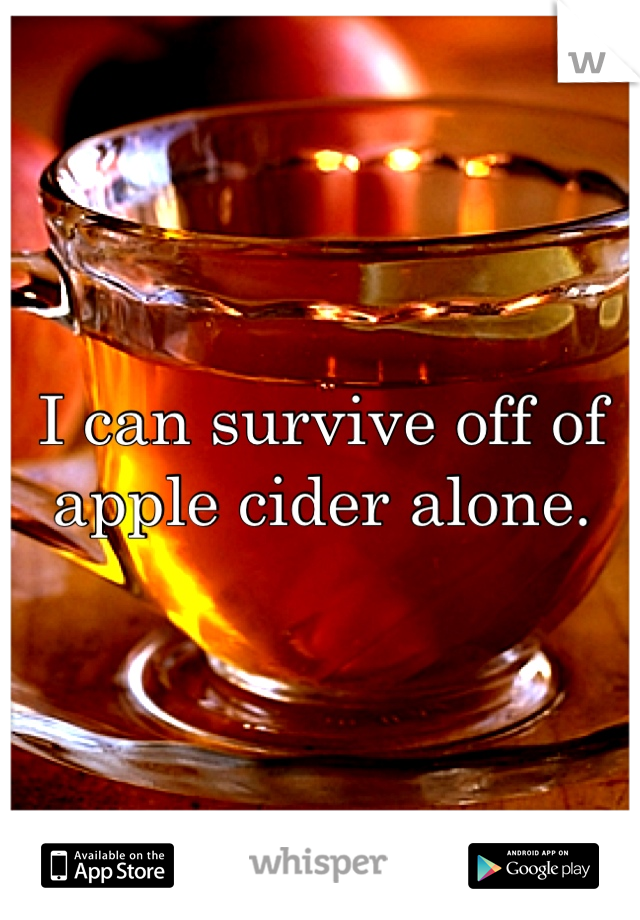 I can survive off of apple cider alone.