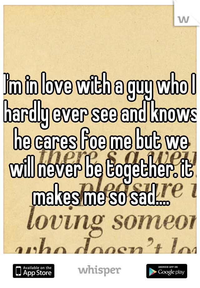 I'm in love with a guy who I hardly ever see and knows he cares foe me but we will never be together. it makes me so sad....