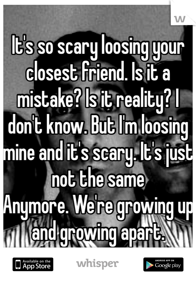 It's so scary loosing your closest friend. Is it a mistake? Is it reality? I don't know. But I'm loosing mine and it's scary. It's just not the same Anymore. We're growing up and growing apart.