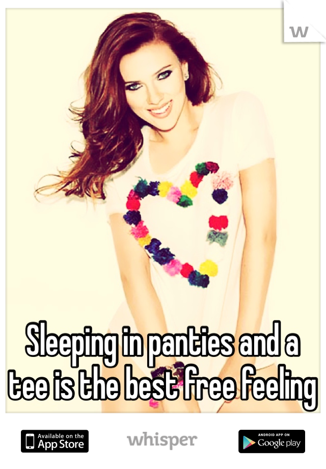 Sleeping in panties and a tee is the best free feeling ever
