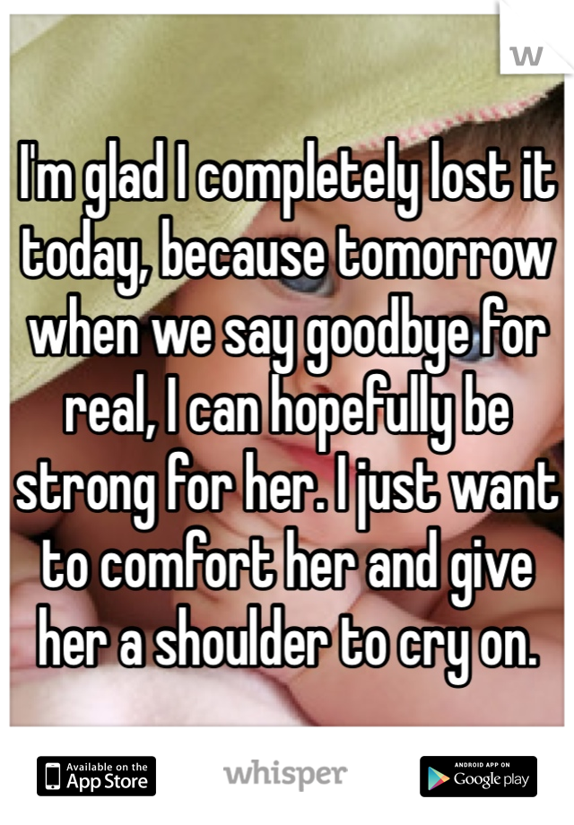 I'm glad I completely lost it today, because tomorrow when we say goodbye for real, I can hopefully be strong for her. I just want to comfort her and give her a shoulder to cry on.