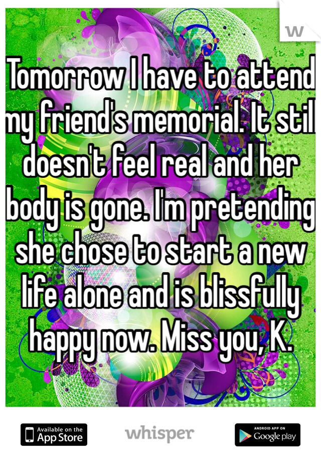 Tomorrow I have to attend my friend's memorial. It still doesn't feel real and her body is gone. I'm pretending she chose to start a new life alone and is blissfully happy now. Miss you, K.