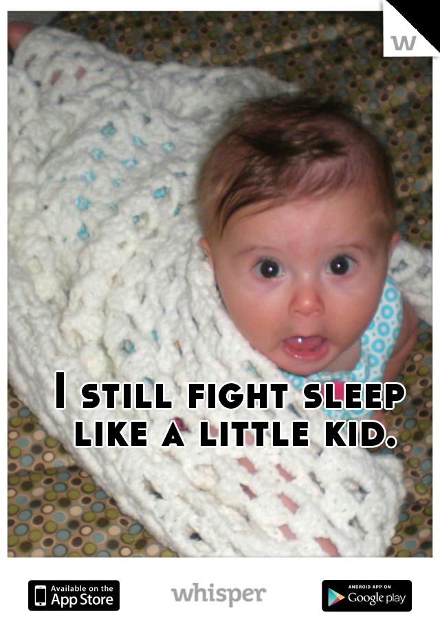 I still fight sleep like a little kid.