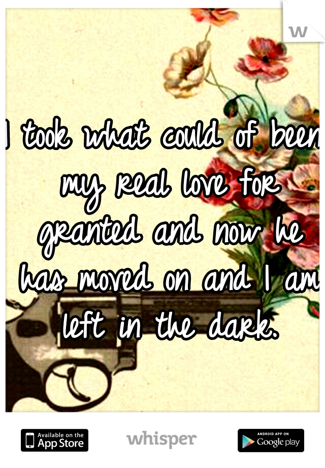 I took what could of been my real love for granted and now he has moved on and I am left in the dark.