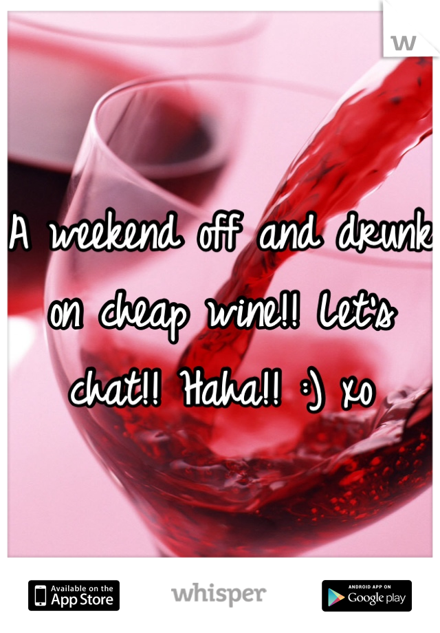 A weekend off and drunk on cheap wine!! Let's chat!! Haha!! :) xo