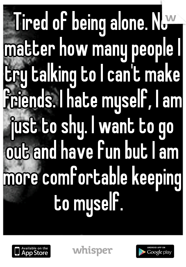 Tired of being alone. No matter how many people I try talking to I can't make friends. I hate myself, I am just to shy. I want to go out and have fun but I am more comfortable keeping to myself.