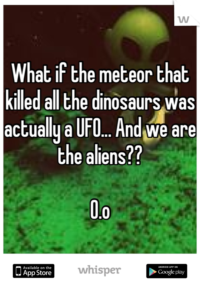 What if the meteor that killed all the dinosaurs was actually a UFO... And we are the aliens??   O.o