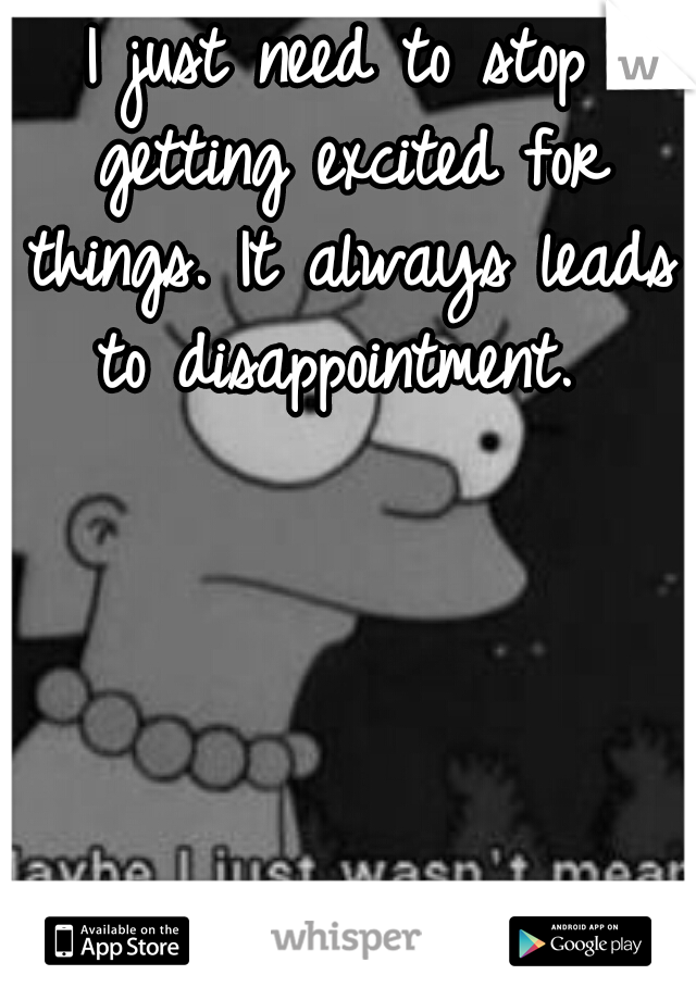 I just need to stop getting excited for things. It always leads to disappointment.