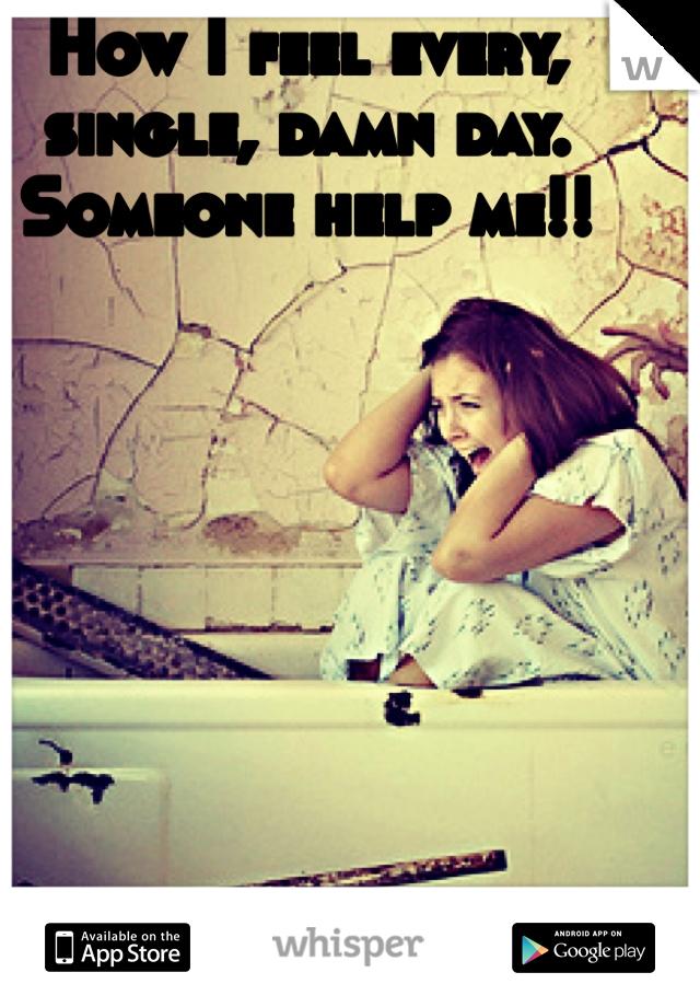 How I feel every, single, damn day. Someone help me!!