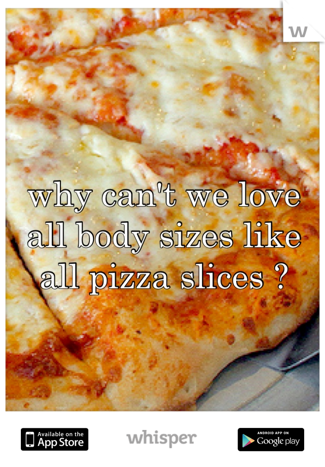 why can't we love all body sizes like all pizza slices ?