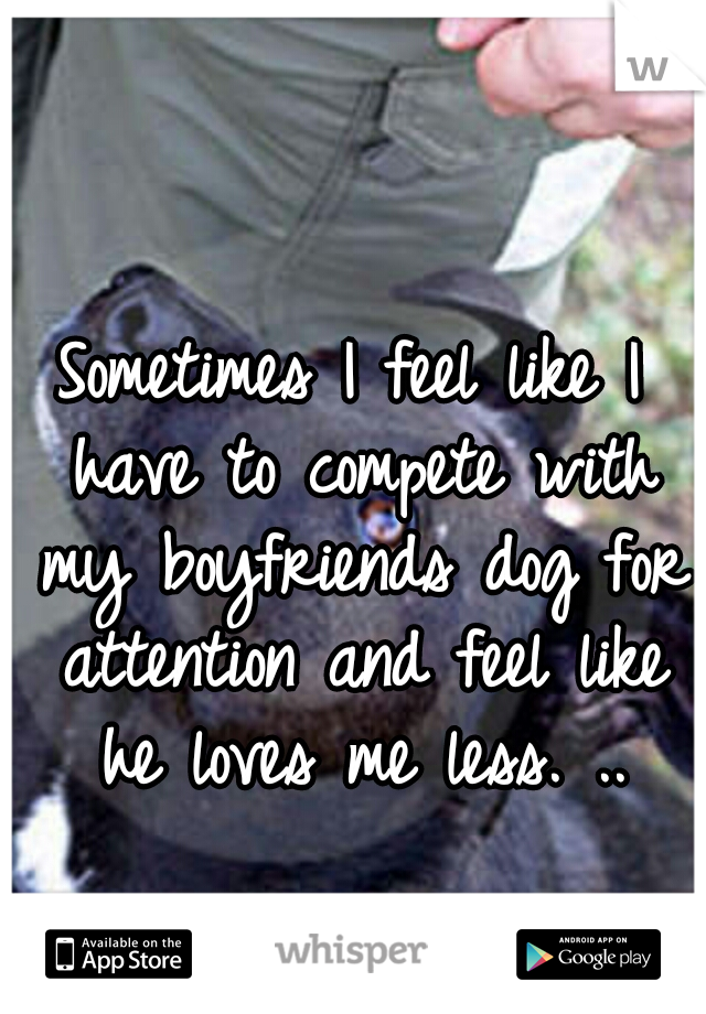 Sometimes I feel like I have to compete with my boyfriends dog for attention and feel like he loves me less. ..