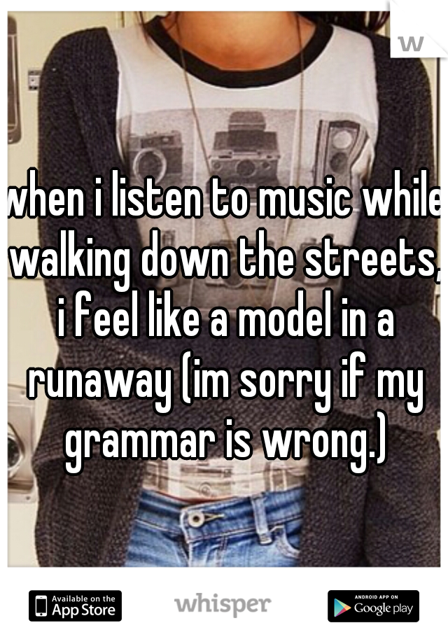 when i listen to music while walking down the streets, i feel like a model in a runaway (im sorry if my grammar is wrong.)