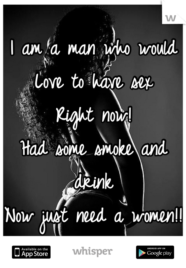 I am a man who would Love to have sex Right now! Had some smoke and drink Now just need a women!!
