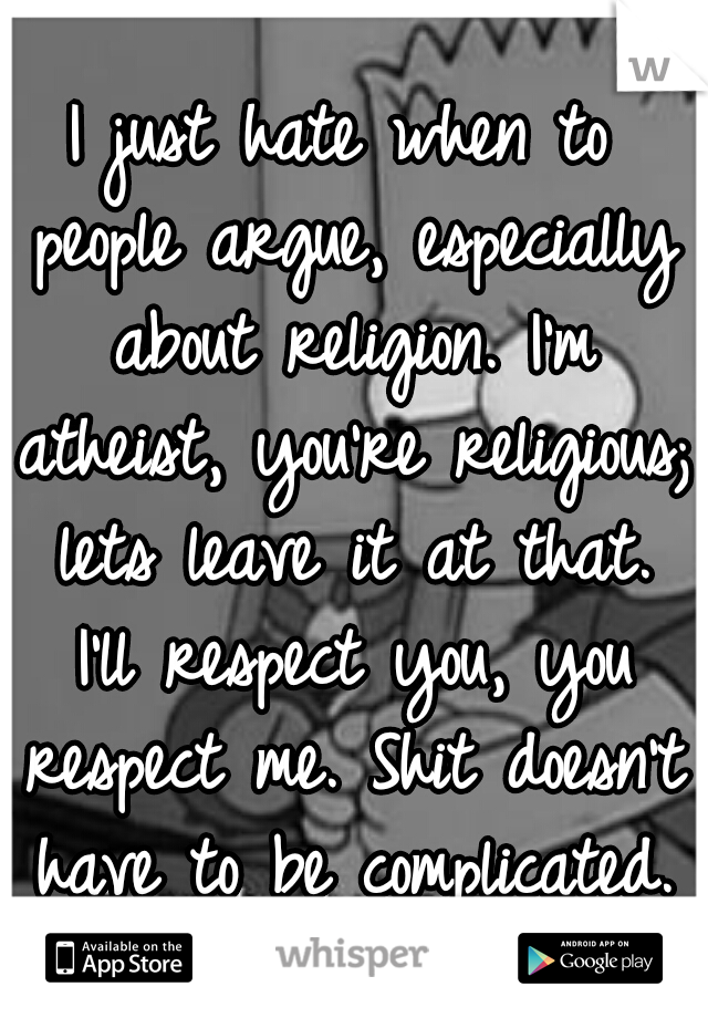 I just hate when to people argue, especially about religion. I'm atheist, you're religious; lets leave it at that. I'll respect you, you respect me. Shit doesn't have to be complicated.