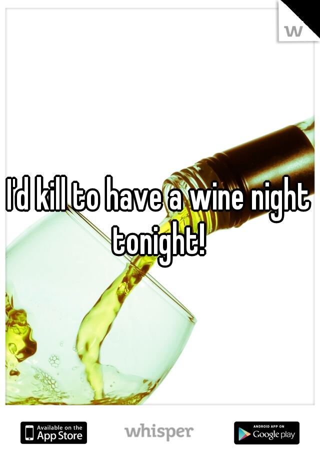 I'd kill to have a wine night tonight!