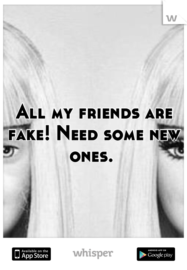 All my friends are fake! Need some new ones.