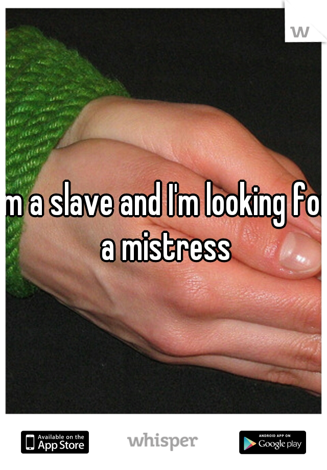 I'm a slave and I'm looking for a mistress