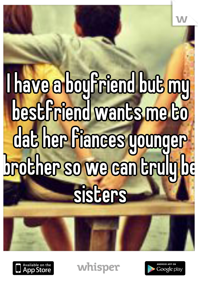I have a boyfriend but my bestfriend wants me to dat her fiances younger brother so we can truly be sisters