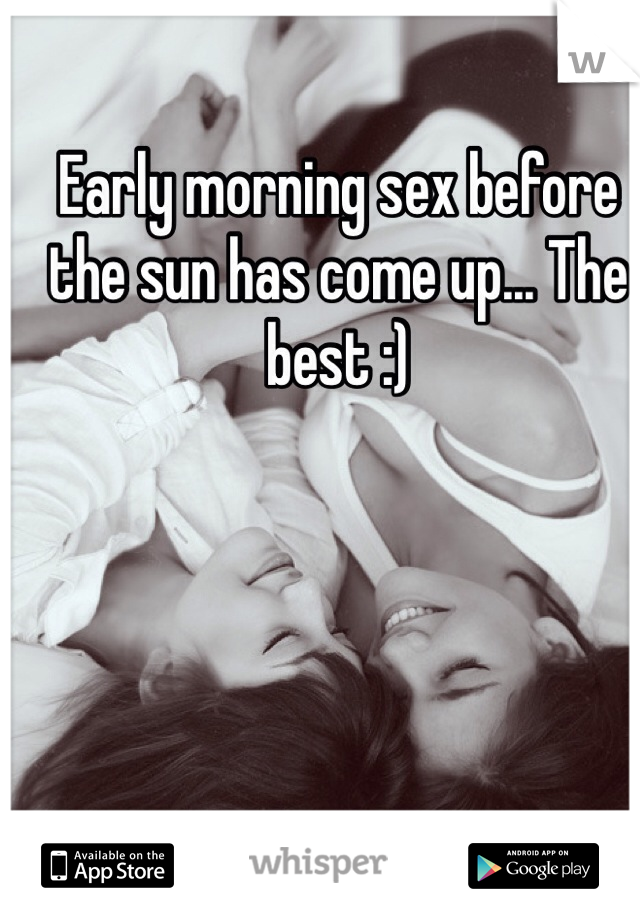 Early morning sex before the sun has come up... The best :)