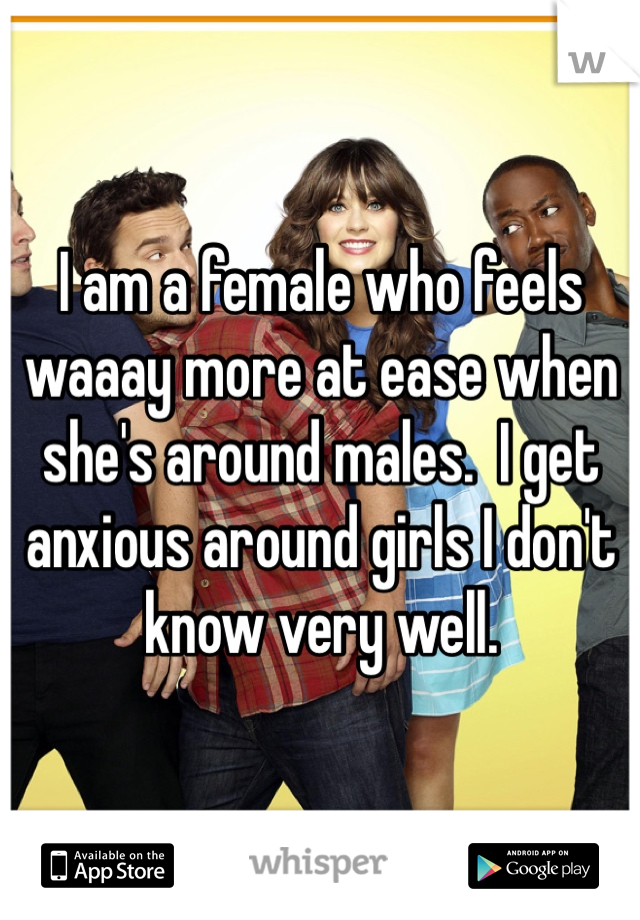 I am a female who feels waaay more at ease when she's around males.  I get anxious around girls I don't know very well.
