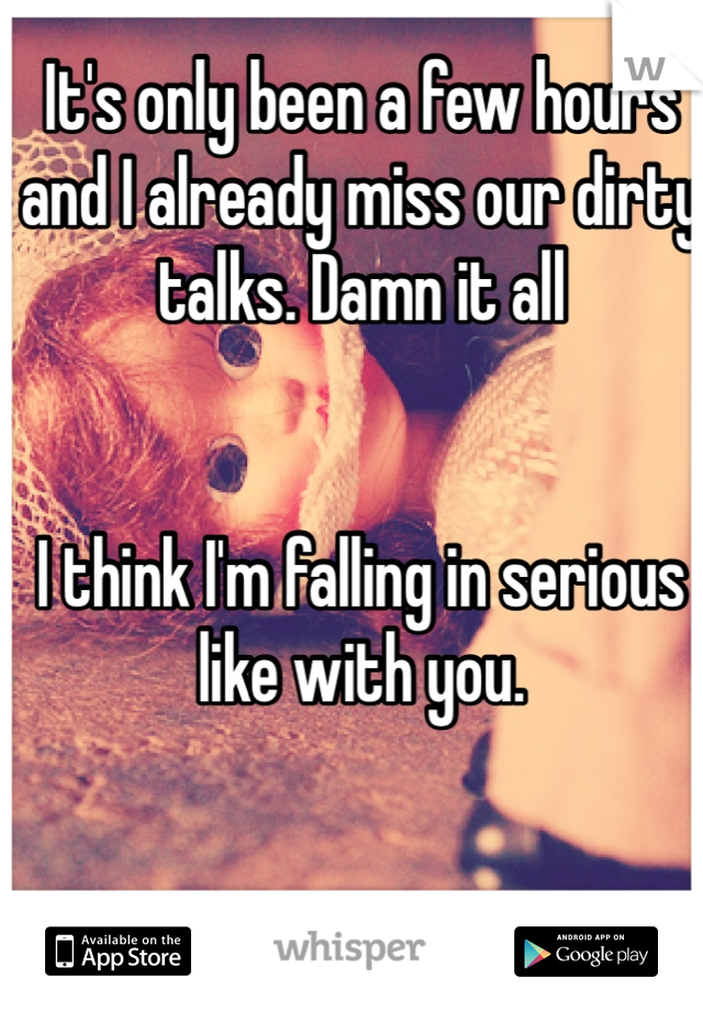 It's only been a few hours and I already miss our dirty talks. Damn it all   I think I'm falling in serious like with you.