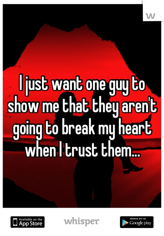 I just want one guy to show me that they aren't going to break my heart when I trust them...