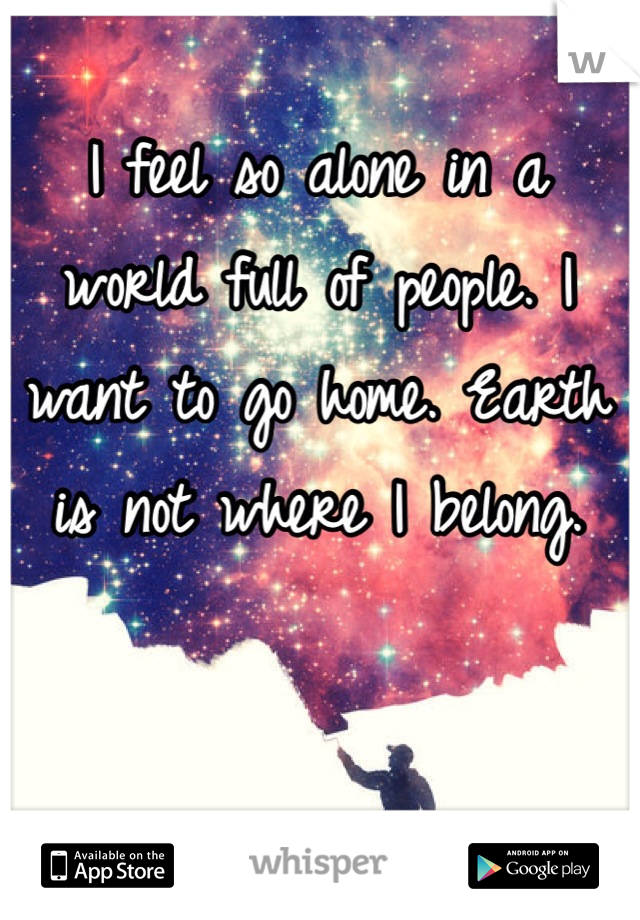 I feel so alone in a world full of people. I want to go home. Earth is not where I belong.