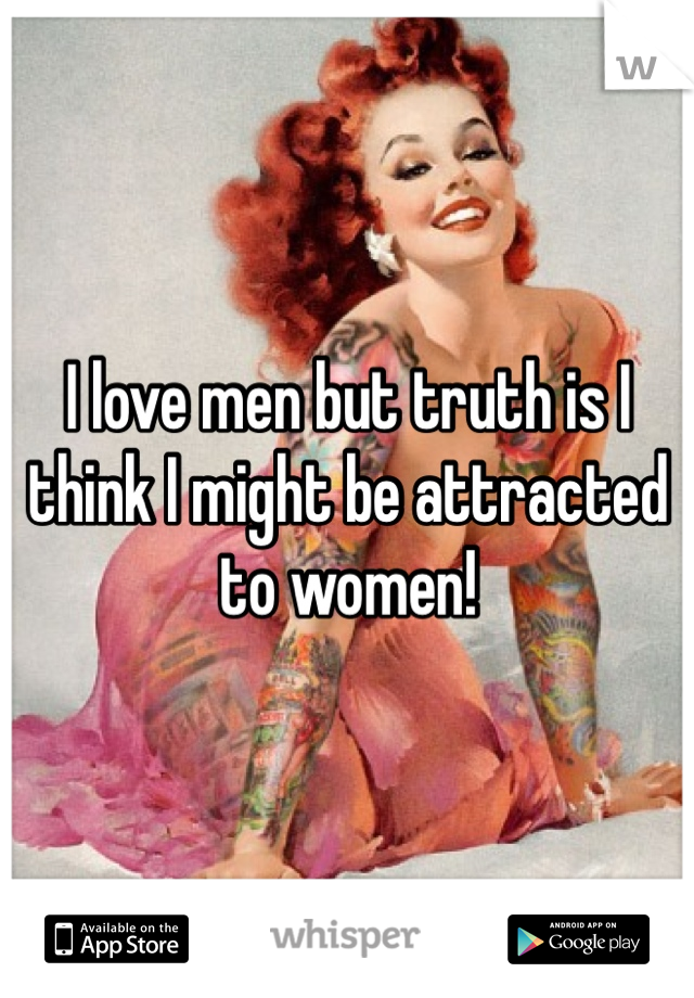 I love men but truth is I think I might be attracted to women!