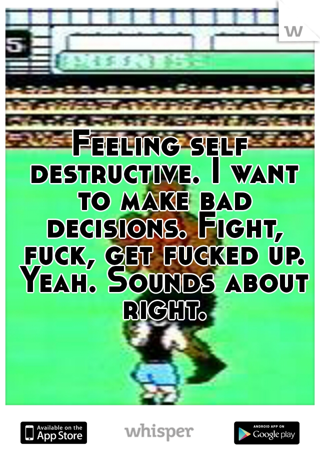 Feeling self destructive. I want to make bad decisions. Fight, fuck, get fucked up. Yeah. Sounds about right.