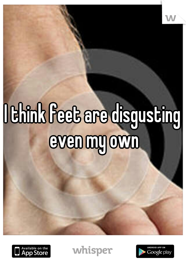 I think feet are disgusting even my own