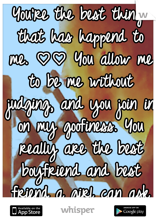 You're the best thing that has happend to me. ♡♡ You allow me to be me without judging, and you join in on my goofiness. You really are the best boyfriend and best friend a girl can ask for. I ♡ you!!