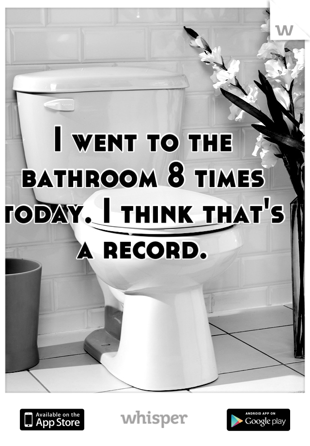 I went to the bathroom 8 times today. I think that's a record.