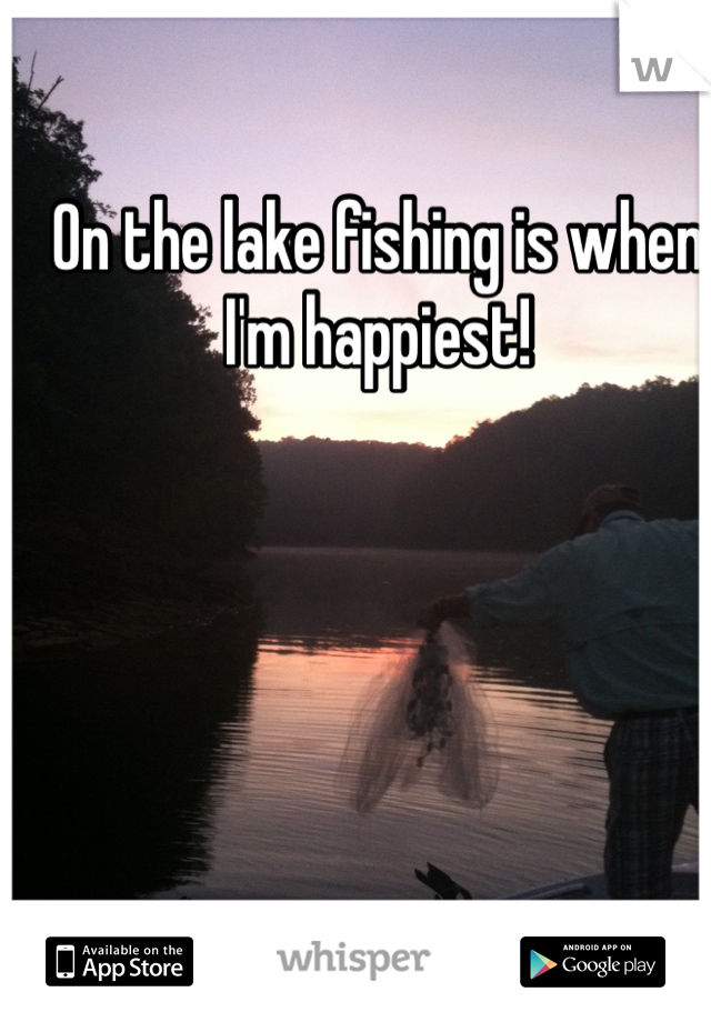 On the lake fishing is when I'm happiest!