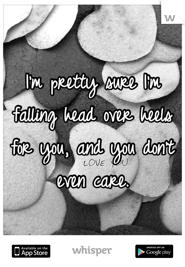 I'm pretty sure I'm falling head over heels for you, and you don't even care.