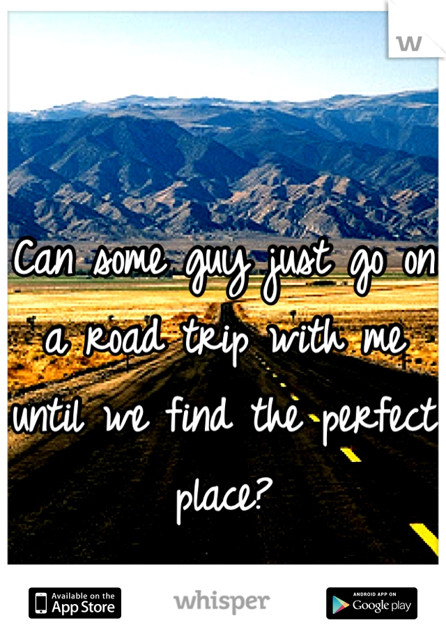 Can some guy just go on a road trip with me until we find the perfect place?