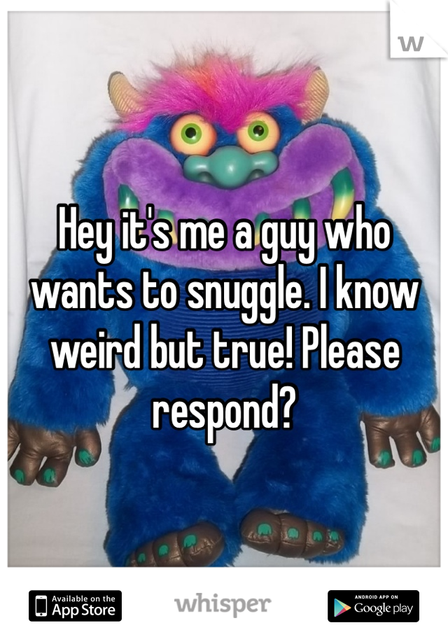 Hey it's me a guy who wants to snuggle. I know weird but true! Please respond?