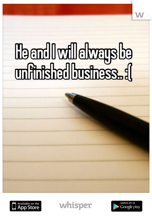 He and I will always be unfinished business.. :(
